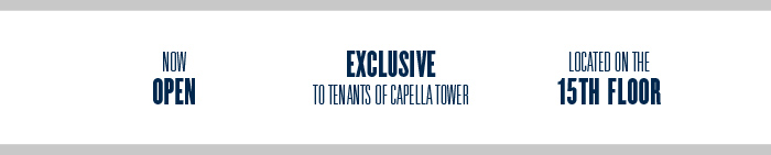 NOW OPEN | EXCLUSIVE TO TENANTS OF CAPELLA TOWER | LOCATED ON THE 15TH FLOOR